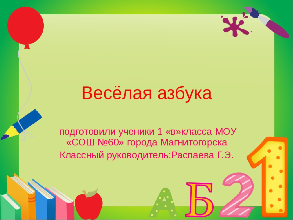 Весёлая азбука подготовили ученики 1 «в»класса МОУ «СОШ №60» города Магнитого...