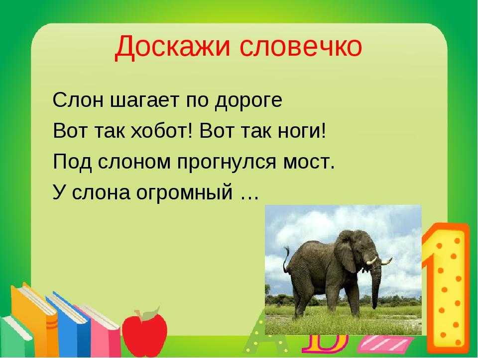 Доскажи словечко Слон шагает по дороге Вот так хобот! Вот так ноги! Под слоно...