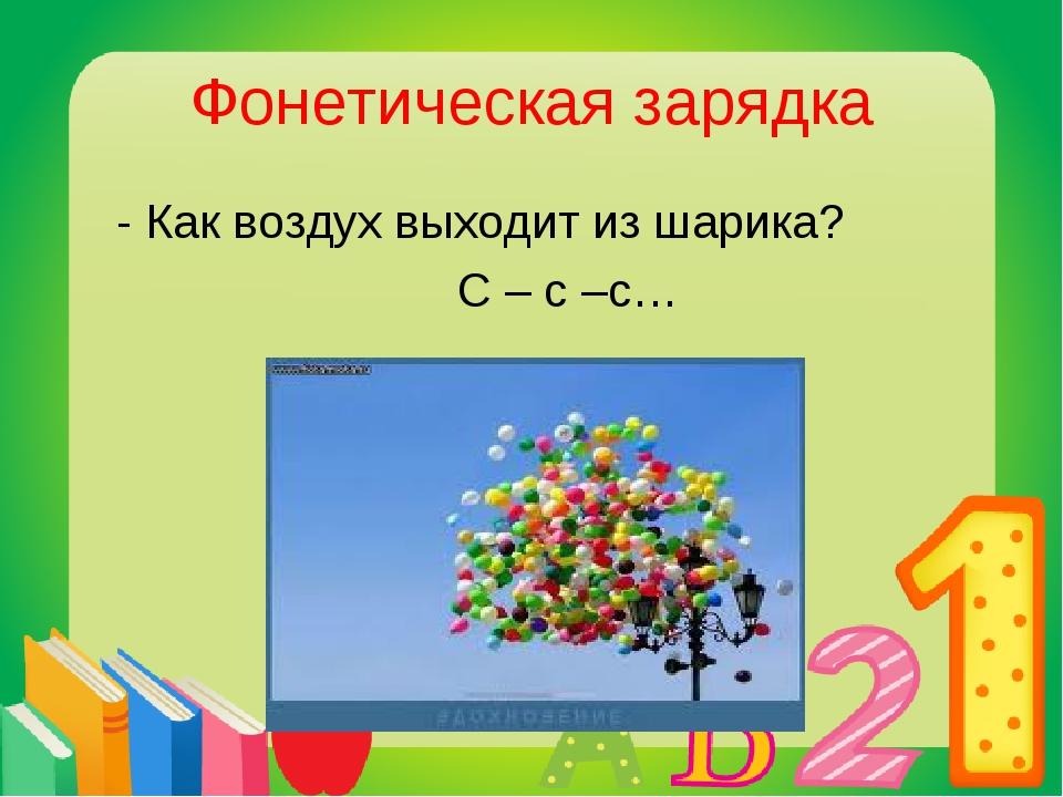 Фонетическая зарядка - Как воздух выходит из шарика? С – с –с…