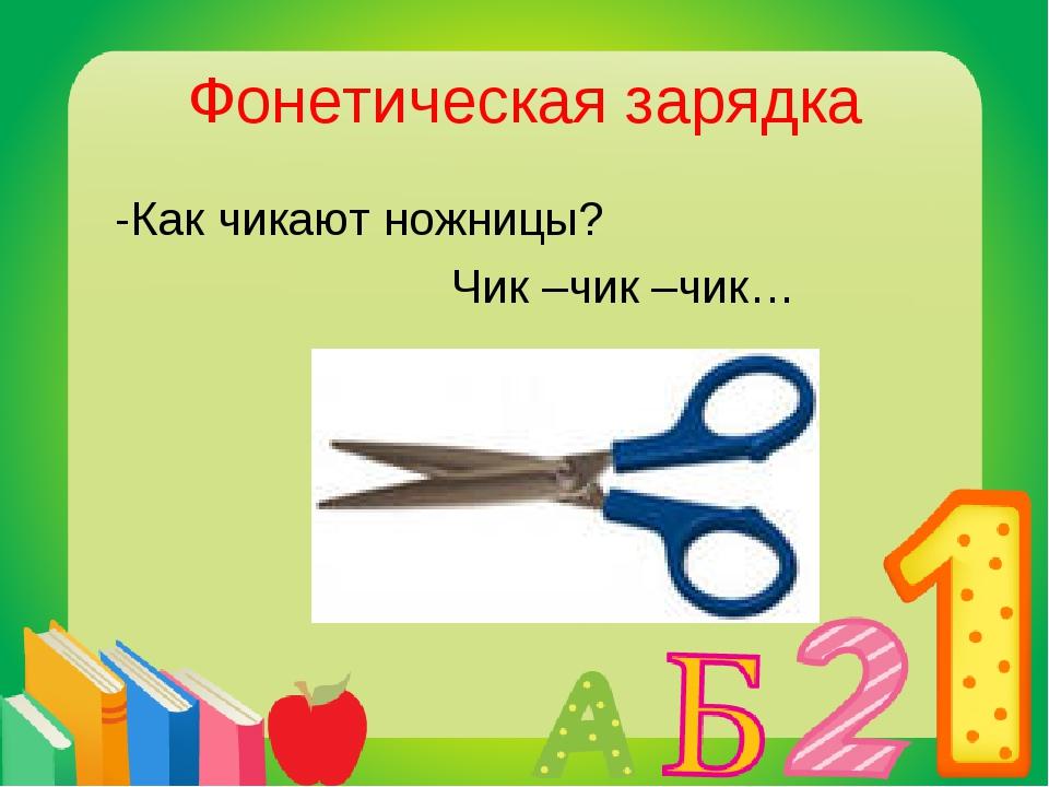 Фонетическая зарядка -Как чикают ножницы? Чик –чик –чик…