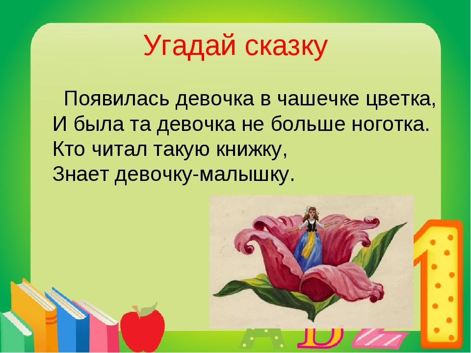 Угадай сказку Появилась девочка в чашечке цветка, И была та девочка не больше...