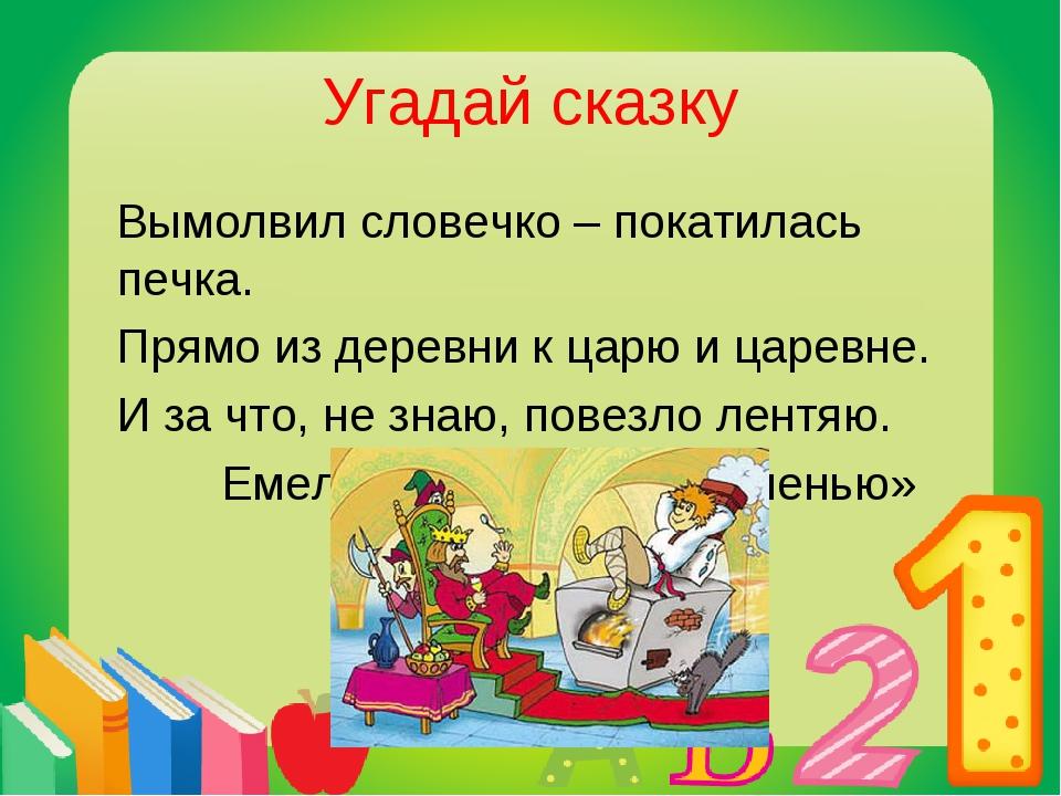 Угадай сказку Вымолвил словечко – покатилась печка. Прямо из деревни к царю и...
