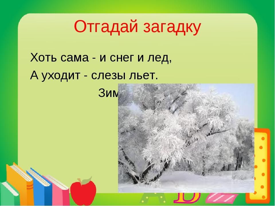 Отгадай загадку Хоть сама - и снег и лед, А уходит - слезы льет. Зима