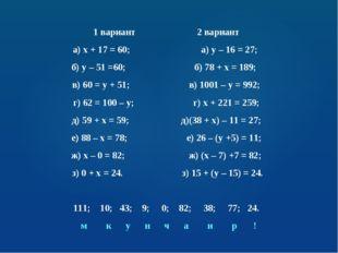 1 вариант 2 вариант а) х + 17 = 60; а) у – 16 = 27; б) у – 51 =60; б) 78 + х