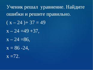 Ученик решал уравнение. Найдите ошибки и решите правильно. ( х – 24 )+ 37 = 4