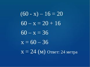 (60 - х) – 16 = 20 60 – х = 20 + 16 60 – х = 36 х = 60 – 36 х = 24 (м) Ответ