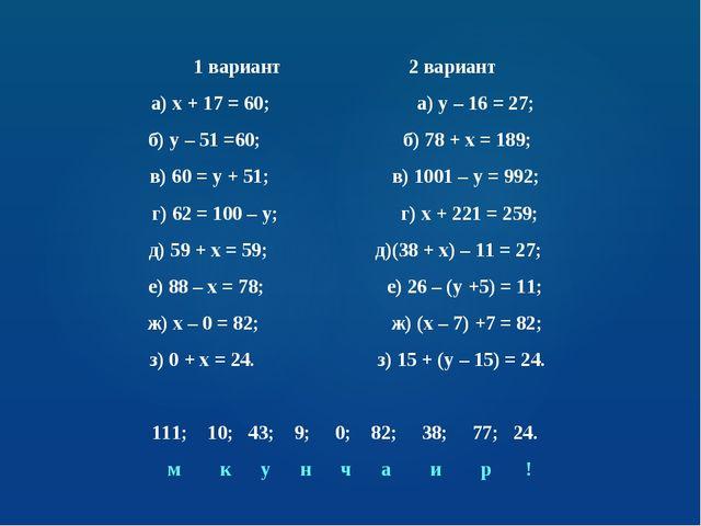 1 вариант 2 вариант а) х + 17 = 60; а) у – 16 = 27; б) у – 51 =60; б) 78 + х...