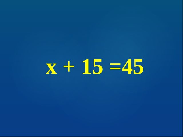 х + 15 =45