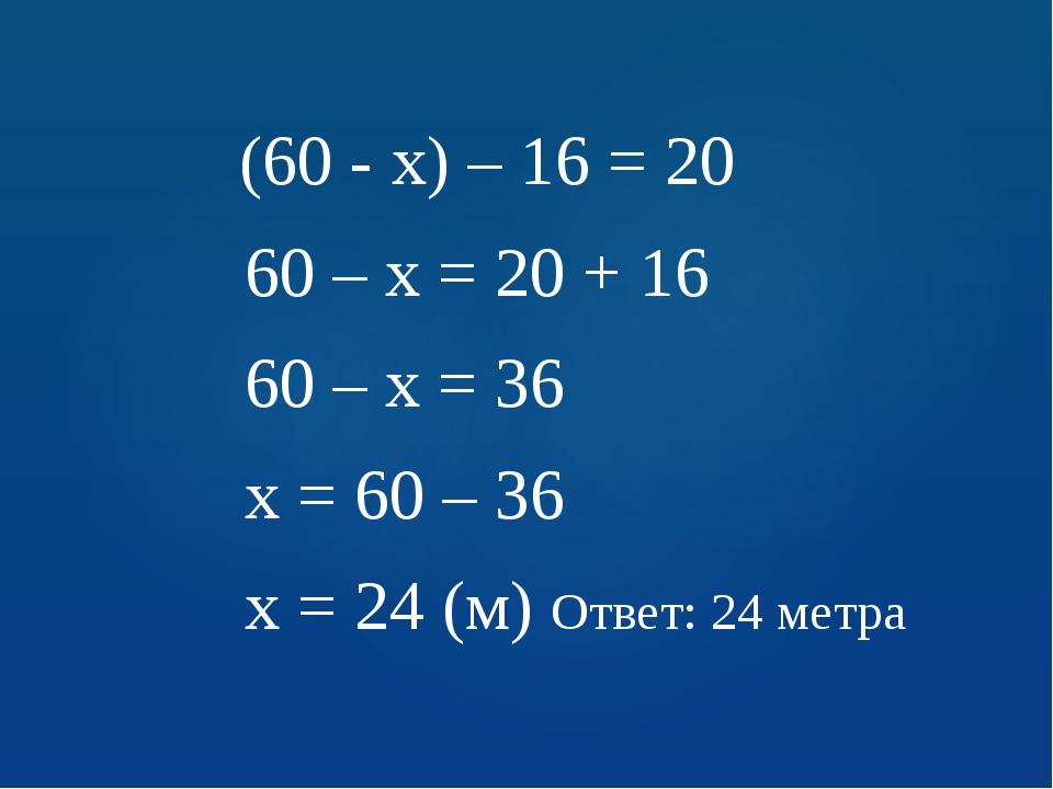(60 - х) – 16 = 20 60 – х = 20 + 16 60 – х = 36 х = 60 – 36 х = 24 (м) Ответ...
