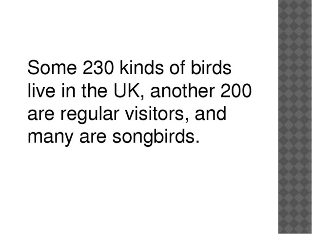 Some 230 kinds of birds live in the UK, another 200 are regular visitors, and...