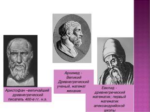 Аристофан –величайший древнегреческий писатель 400-е гг. н.э. Архимед - Велик