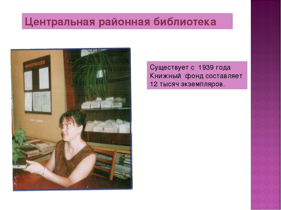 Центральная районная библиотека Существует с 1939 года Книжный фонд составляе...