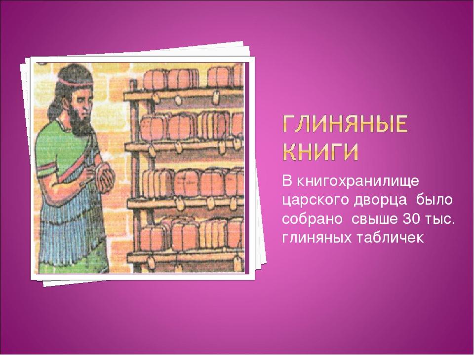 В книгохранилище царского дворца было собрано свыше 30 тыс. глиняных табличек