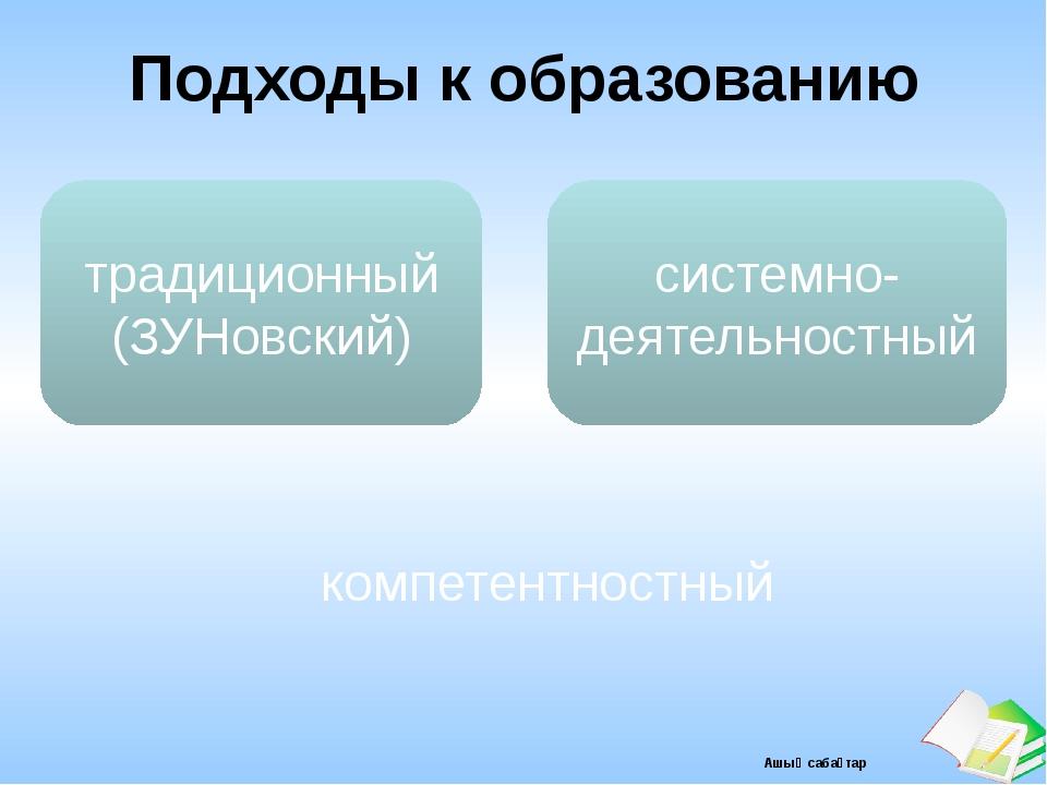 Подходы к образованию традиционный (ЗУНовский) компетентностный системно-деят...