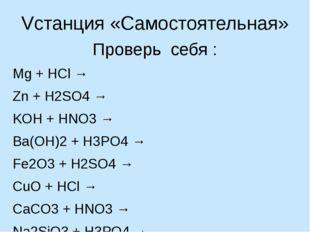 Vстанция «Самостоятельная» Проверь себя : Mg + HCl → Zn + H2SO4 → KOH + HNO3