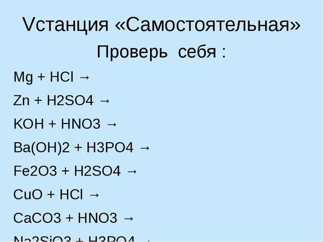 Vстанция «Самостоятельная» Проверь себя : Mg + HCl → Zn + H2SO4 → KOH + HNO3...