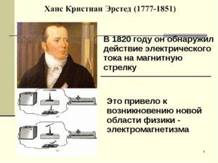 * В 1820 году он обнаружил действие электрического тока на магнитную стрелку.