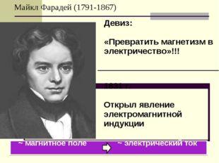 Майкл Фарадей (1791-1867) ~ магнитное поле ~ электрический ток Девиз: «Превра