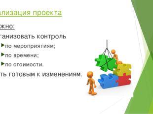 Реализация проекта Важно: организовать контроль по мероприятиям; по времени;