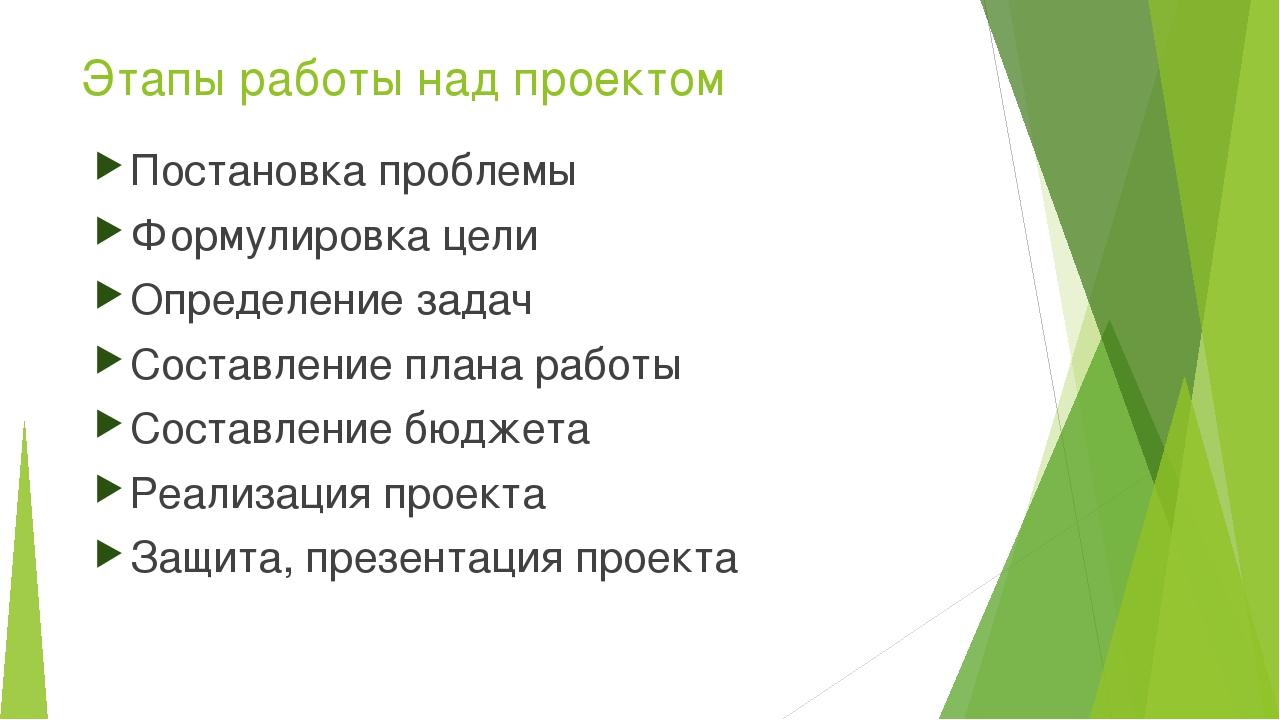 Этапы работы над проектом Постановка проблемы Формулировка цели Определение з...