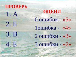 ПРОВЕРЬ 1. А 2. Б 3. В 4. Б ОЦЕНИ 0 ошибок- «5» 1ошибка - «4» 2 ошибки - «3»