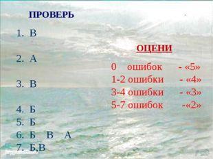 ПРОВЕРЬ В А В Б Б Б В А Б,В ОЦЕНИ 0 ошибок - «5» 1-2 ошибки - «4» 3-4 ошибки