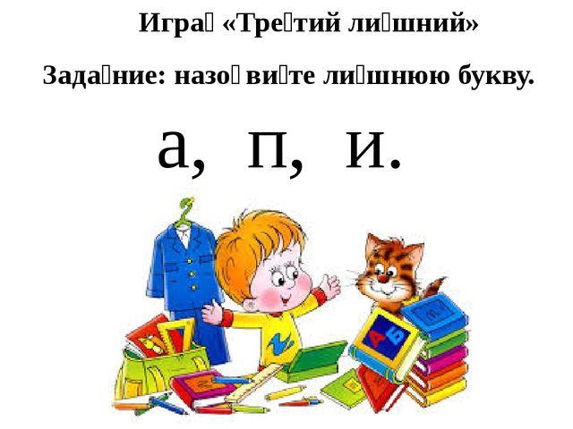 Игра́ «Тре́тий ли́шний» Зада́ние: назо̄ви́те ли́шнюю букву. а, п, и.