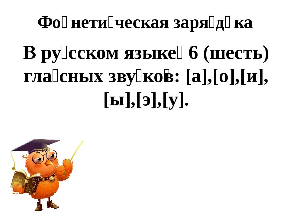 В ру́сском языке́ 6 (шесть) гла́сных зву́ко̅в: [а],[о],[и],[ы],[э],[у]. Фо̄не...