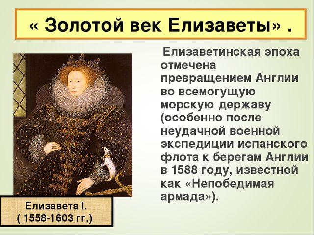 Елизаветинская эпоха отмечена превращением Англии во всемогущую морскую д...