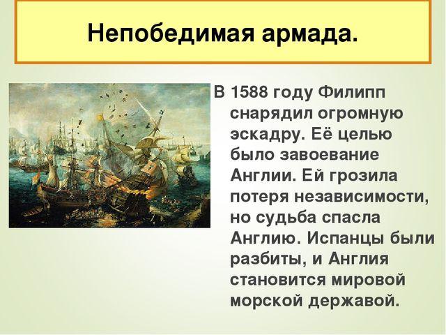 В 1588 году Филипп снарядил огромную эскадру. Её целью было завоевание Англии...