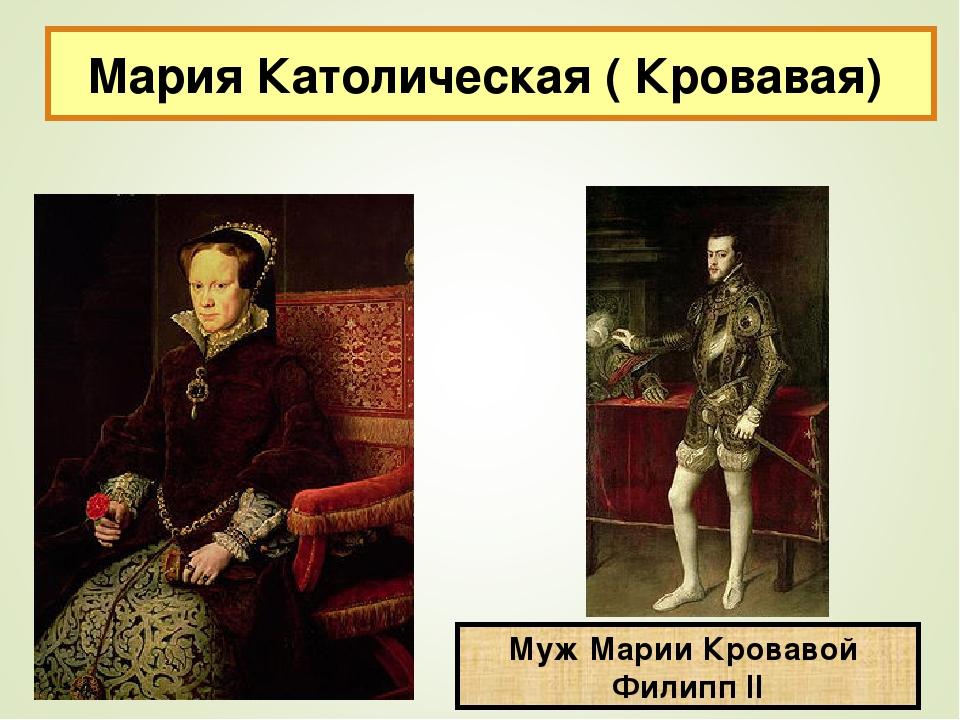 Мария Католическая ( Кровавая) Муж Марии Кровавой Филипп II
