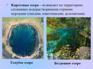 Карстовые озера – возникают на территориях сложенных водорастворимыми горными