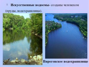 Искусственные водоемы- созданы человеком (пруды, водохранилища). Пироговское