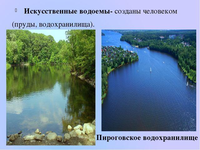 Искусственные водоемы- созданы человеком (пруды, водохранилища). Пироговское...