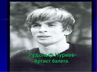 Рудольф Нуриев- Артист балета.