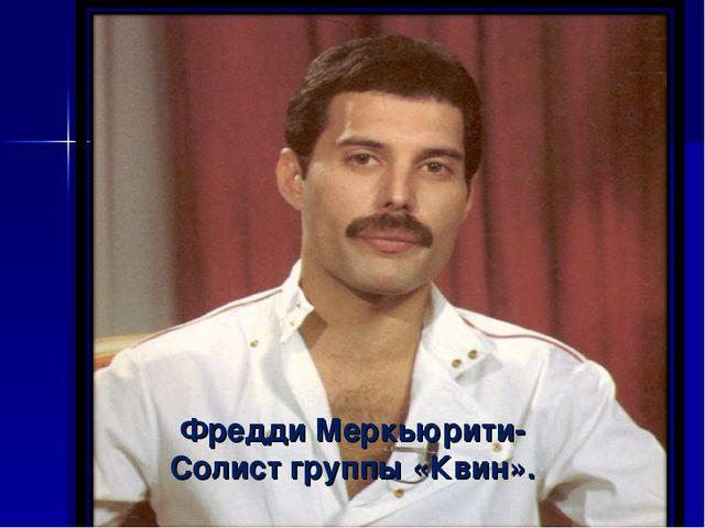 Фредди Меркьюрити- Солист группы «Квин».