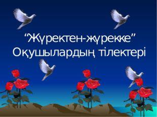 """""""Жүректен-жүрекке"""" Оқушылардың тілектері"""