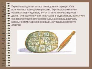Первыми придумали запись чисел древние шумеры. Они пользовались всего двумя ц