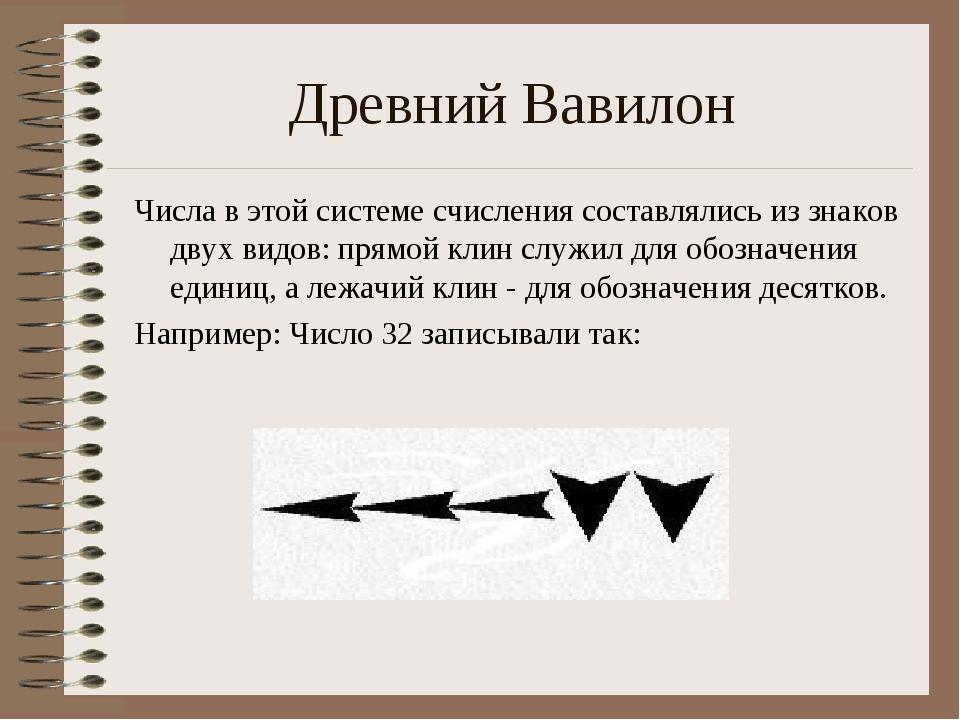 Древний Вавилон Числа в этой системе счисления составлялись из знаков двух ви...