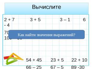 Вычислите 2 + 7 3 + 5 3 – 1 6 - 4 70 – 40 60 + 30 90 – 40 100 – 30 54 + 45 23
