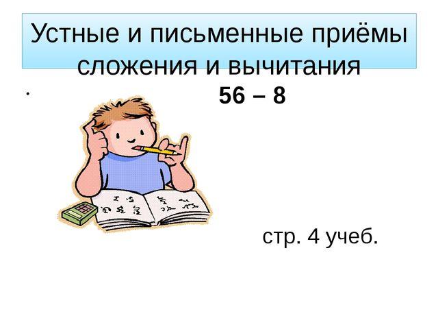 Устные и письменные приёмы сложения и вычитания 56 – 8 стр. 4 учеб.