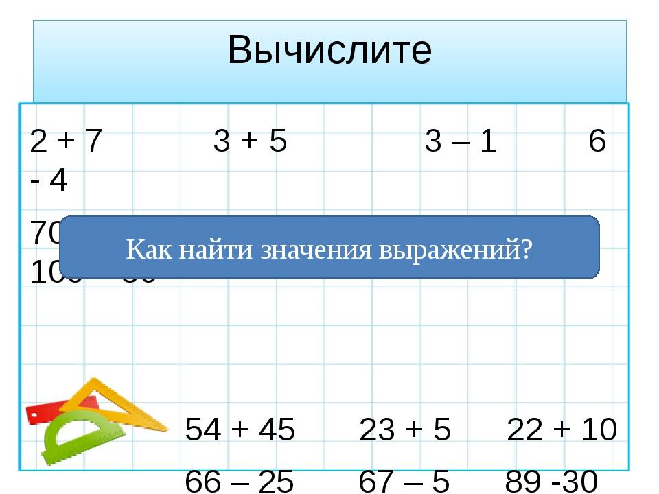Вычислите 2 + 7 3 + 5 3 – 1 6 - 4 70 – 40 60 + 30 90 – 40 100 – 30 54 + 45 23...
