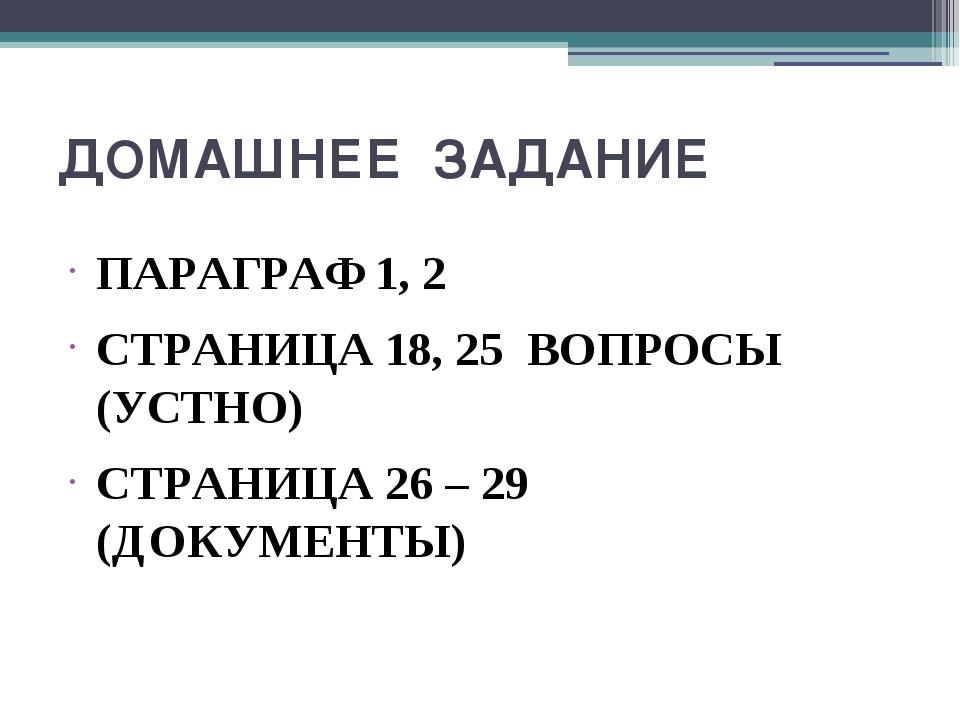 ДОМАШНЕЕ ЗАДАНИЕ ПАРАГРАФ 1, 2 СТРАНИЦА 18, 25 ВОПРОСЫ (УСТНО) СТРАНИЦА 26 –...