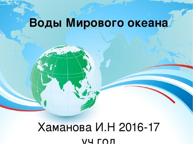 Воды Мирового океана Хаманова И.Н 2016-17 уч.год Г.Тамбов МАОУ СОШ № 35
