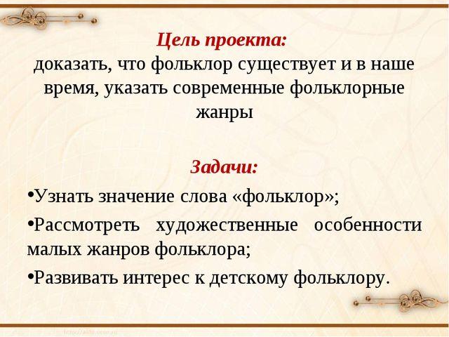 Цель проекта: доказать, что фольклор существует и в наше время, указать совр...