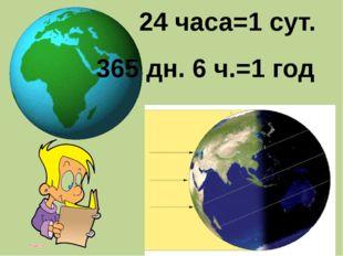 24 часа=1 сут. 365 дн. 6 ч.=1 год