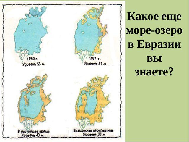 Какое еще море-озеро в Евразии вы знаете?