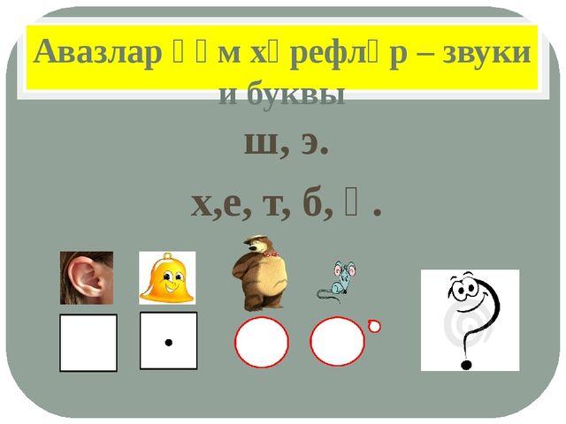 Авазлар һәм хәрефләр – звуки и буквы ш, э. х,е, т, б, ә.