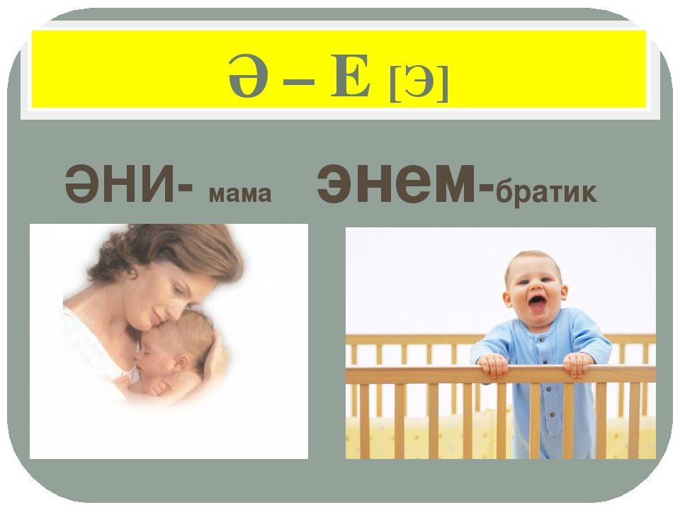 Ә – Е [Э] ӘНИ- мама энем-братик