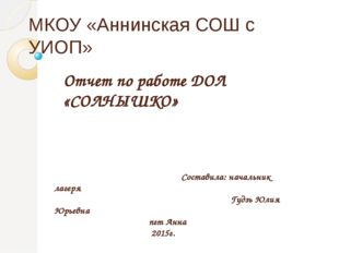 МКОУ «Аннинская СОШ с УИОП» Отчет по работе ДОЛ «СОЛНЫШКО» Составила: начальн